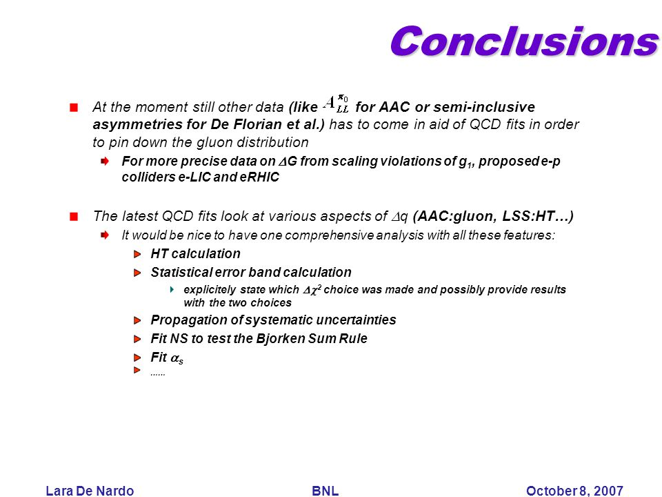 Lara De Nardo BNL October 8, 2007Conclusions At the moment still other data (like for AAC or semi-inclusive asymmetries for De Florian et al.) has to come in aid of QCD fits in order to pin down the gluon distribution For more precise data on  G from scaling violations of g 1, proposed e-p colliders e-LIC and eRHIC The latest QCD fits look at various aspects of  q (AAC:gluon, LSS:HT…) It would be nice to have one comprehensive analysis with all these features: HT calculation Statistical error band calculation explicitely state which  2 choice was made and possibly provide results with the two choices Propagation of systematic uncertainties Fit NS to test the Bjorken Sum Rule Fit  s ……
