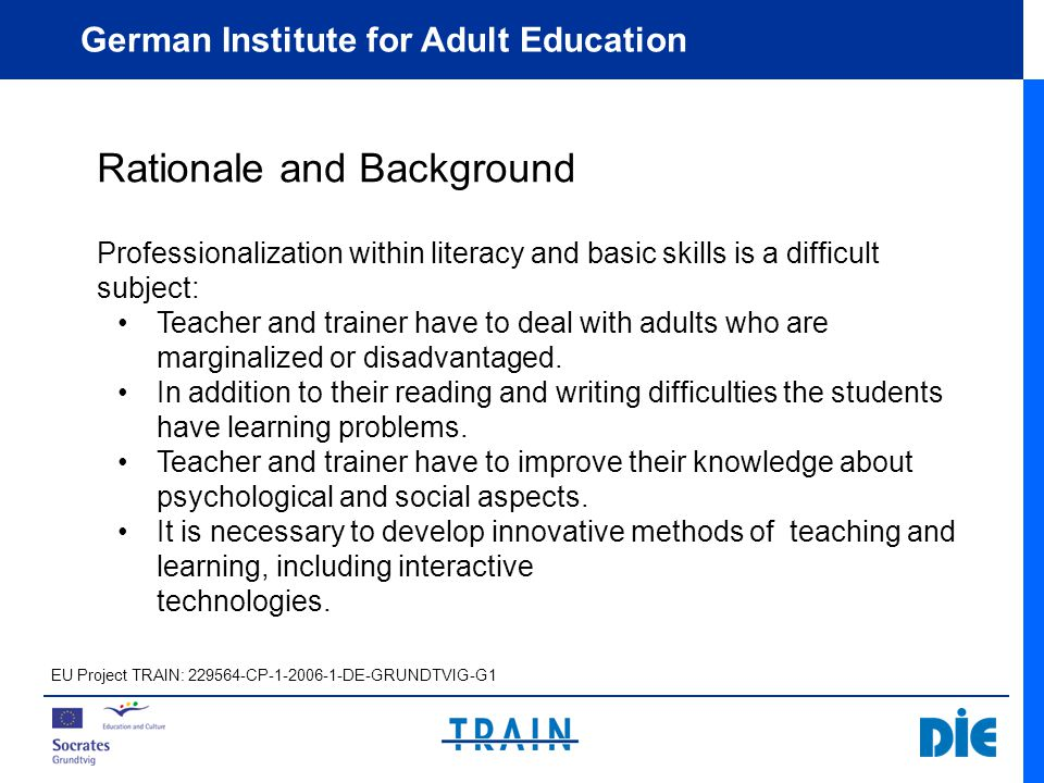 German Institute for Adult Education Rationale and Background Professionalization within literacy and basic skills is a difficult subject: Teacher and trainer have to deal with adults who are marginalized or disadvantaged.