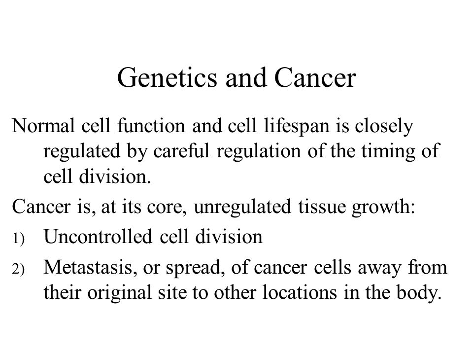Genetics and Cancer Normal cell function and cell lifespan is closely regulated by careful regulation of the timing of cell division.
