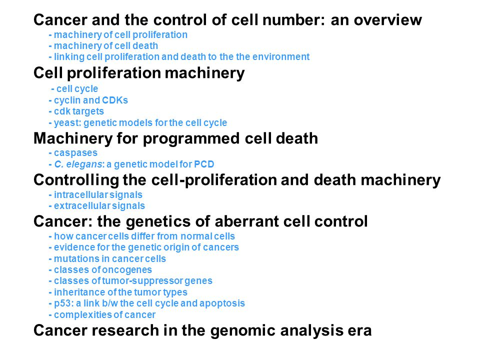 Cancer and the control of cell number: an overview - machinery of cell proliferation - machinery of cell death - linking cell proliferation and death to the the environment Cell proliferation machinery - cell cycle - cyclin and CDKs - cdk targets - yeast: genetic models for the cell cycle Machinery for programmed cell death - caspases - C.