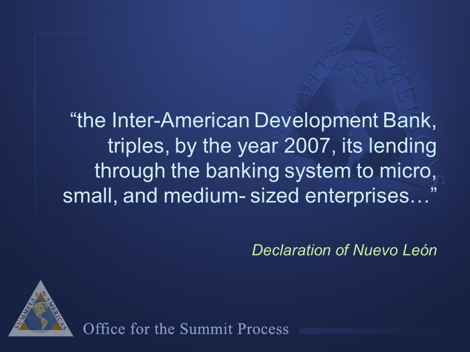 the Inter-American Development Bank, triples, by the year 2007, its lending through the banking system to micro, small, and medium- sized enterprises… Declaration of Nuevo León