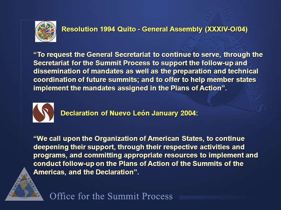 Resolution 1994 Quito - General Assembly (XXXIV-O/04) Resolution 1994 Quito - General Assembly (XXXIV-O/04) To request the General Secretariat to continue to serve, through the Secretariat for the Summit Process to support the follow-up and dissemination of mandates as well as the preparation and technical coordination of future summits; and to offer to help member states implement the mandates assigned in the Plans of Action .