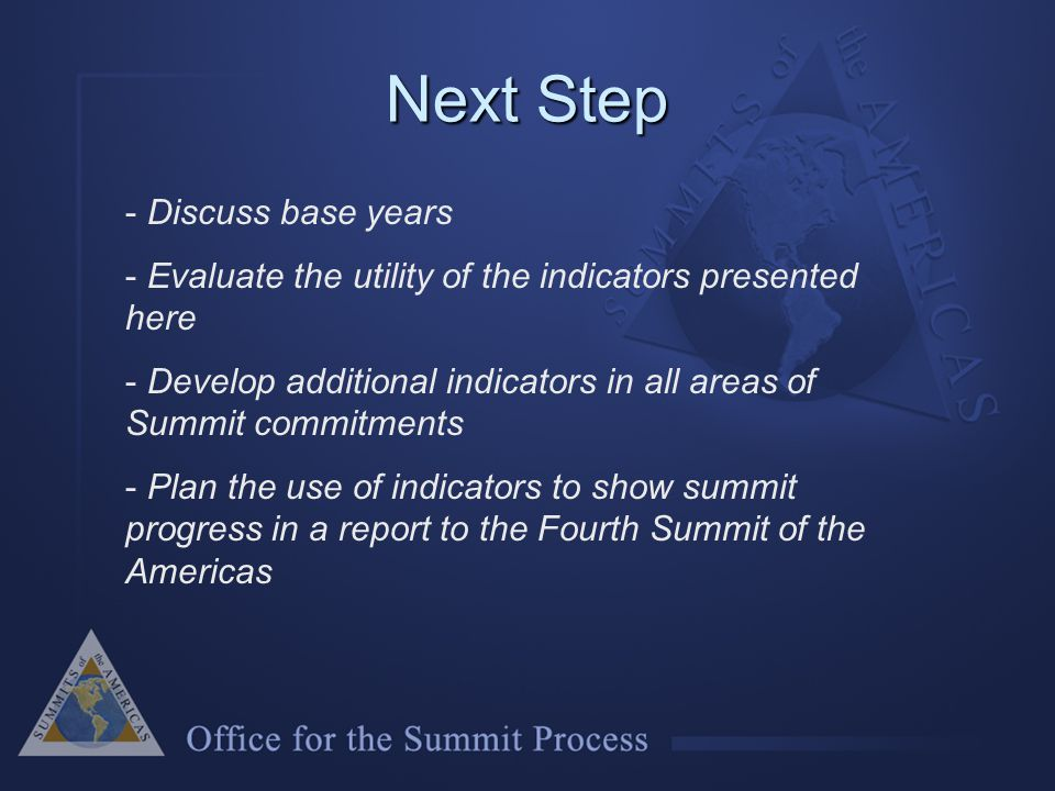 Next Step - Discuss base years - Evaluate the utility of the indicators presented here - Develop additional indicators in all areas of Summit commitments - Plan the use of indicators to show summit progress in a report to the Fourth Summit of the Americas