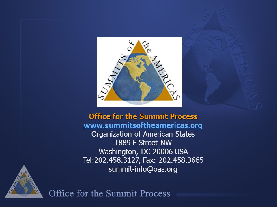 Office for the Summit Process Office for the Summit Process www.summitsoftheamericas.org www.summitsoftheamericas.org Organization of American States 1889 F Street NW Washington, DC 20006 USA Tel:202.458.3127, Fax: 202.458.3665 summit-info@oas.org