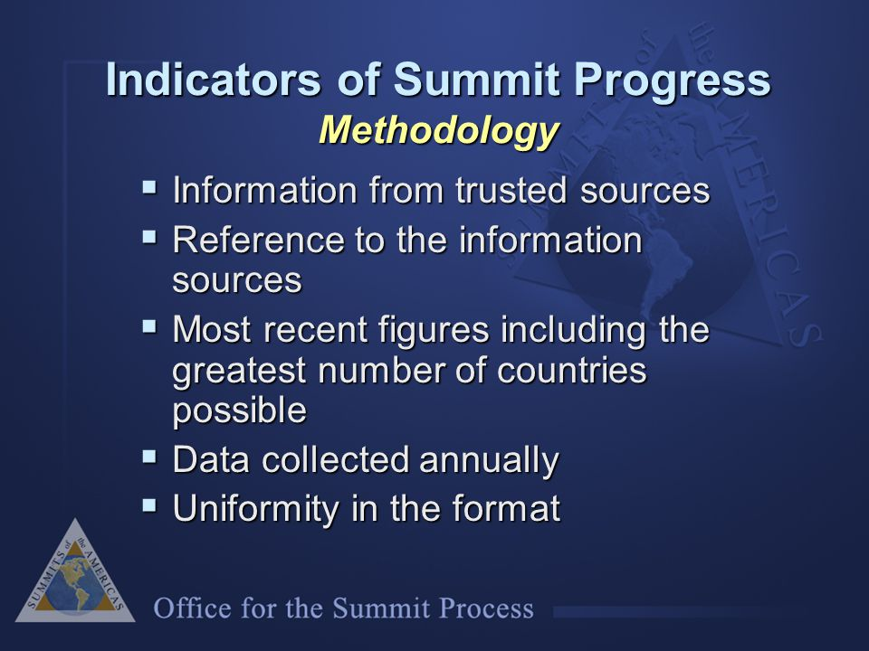 Indicators of Summit Progress Methodology  Information from trusted sources  Reference to the information sources  Most recent figures including the greatest number of countries possible  Data collected annually  Uniformity in the format