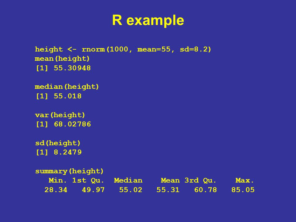 R example height <- rnorm(1000, mean=55, sd=8.2) mean(height) [1] 55.30948 median(height) [1] 55.018 var(height) [1] 68.02786 sd(height) [1] 8.2479 summary(height) Min.