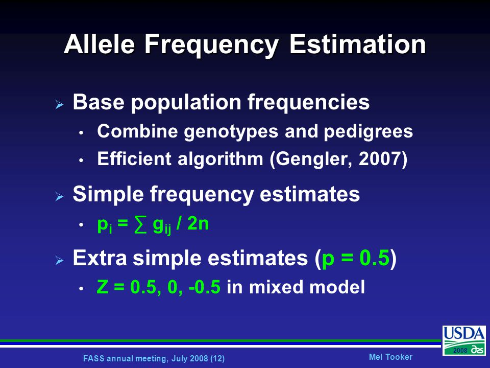 FASS annual meeting, July 2008 (12) Mel Tooker 2008 Allele Frequency Estimation  Base population frequencies Combine genotypes and pedigrees Efficient algorithm (Gengler, 2007)  Simple frequency estimates p i = ∑ g ij / 2n  Extra simple estimates (p = 0.5) Z = 0.5, 0, -0.5 in mixed model