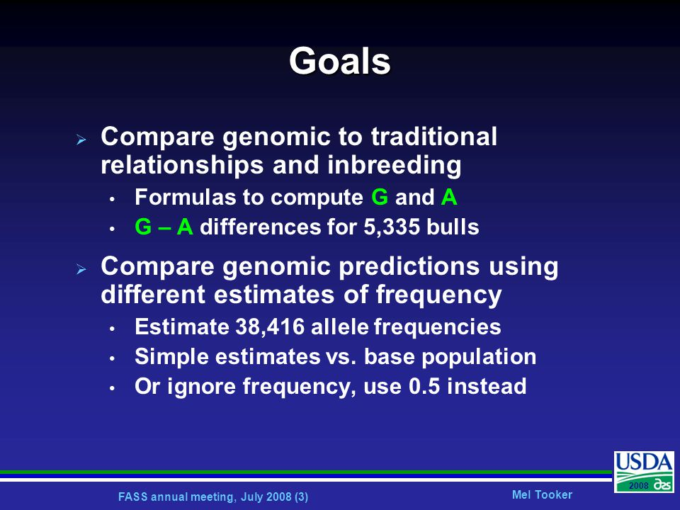 FASS annual meeting, July 2008 (3) Mel Tooker 2008 Goals  Compare genomic to traditional relationships and inbreeding Formulas to compute G and A G – A differences for 5,335 bulls  Compare genomic predictions using different estimates of frequency Estimate 38,416 allele frequencies Simple estimates vs.