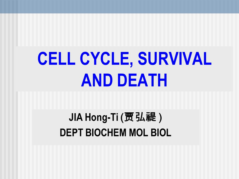 CELL CYCLE, SURVIVAL AND DEATH JIA Hong-Ti ( 贾弘禔 ) DEPT BIOCHEM MOL BIOL
