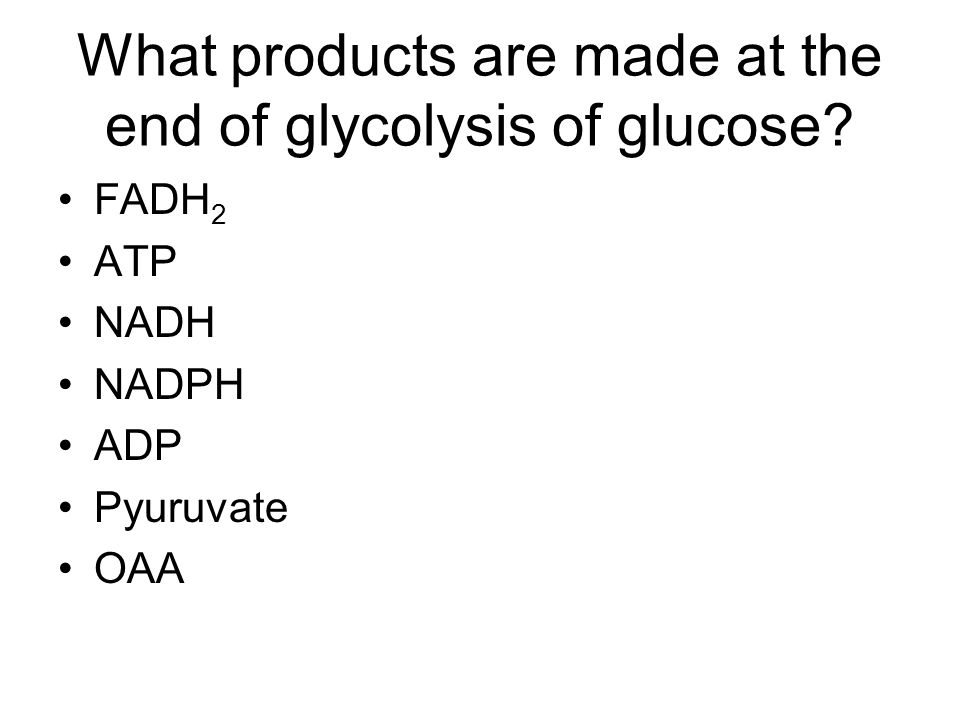 What products are made at the end of glycolysis of glucose FADH 2 ATP NADH NADPH ADP Pyuruvate OAA