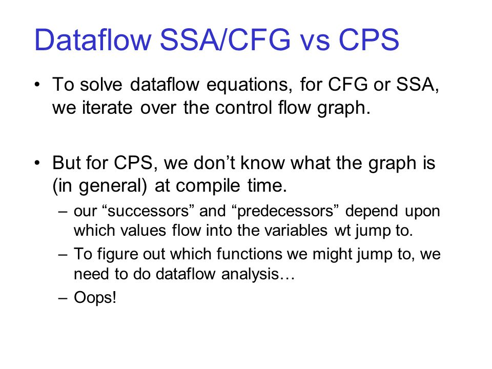 Dataflow SSA/CFG vs CPS To solve dataflow equations, for CFG or SSA, we iterate over the control flow graph.