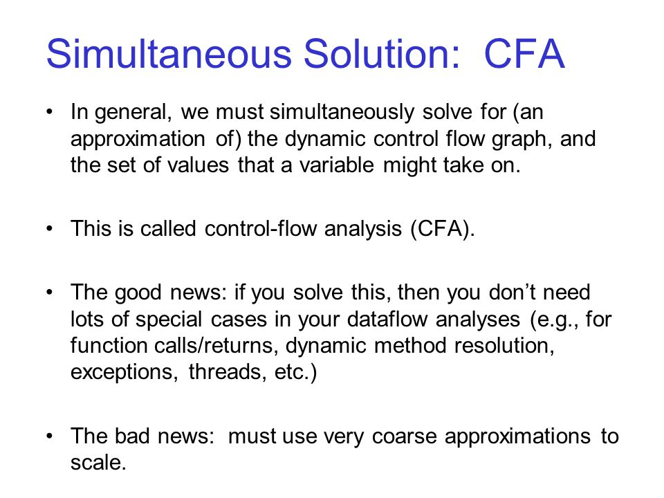 Simultaneous Solution: CFA In general, we must simultaneously solve for (an approximation of) the dynamic control flow graph, and the set of values that a variable might take on.