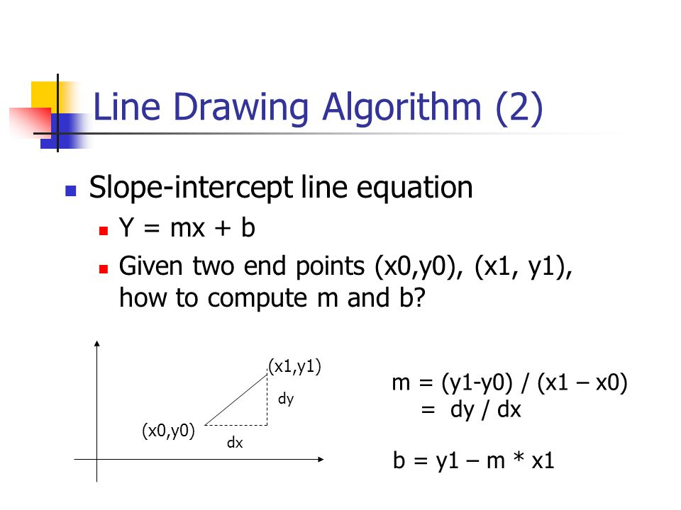 Line Drawing Algorithm (2) Slope-intercept line equation Y = mx + b Given two end points (x0,y0), (x1, y1), how to compute m and b.