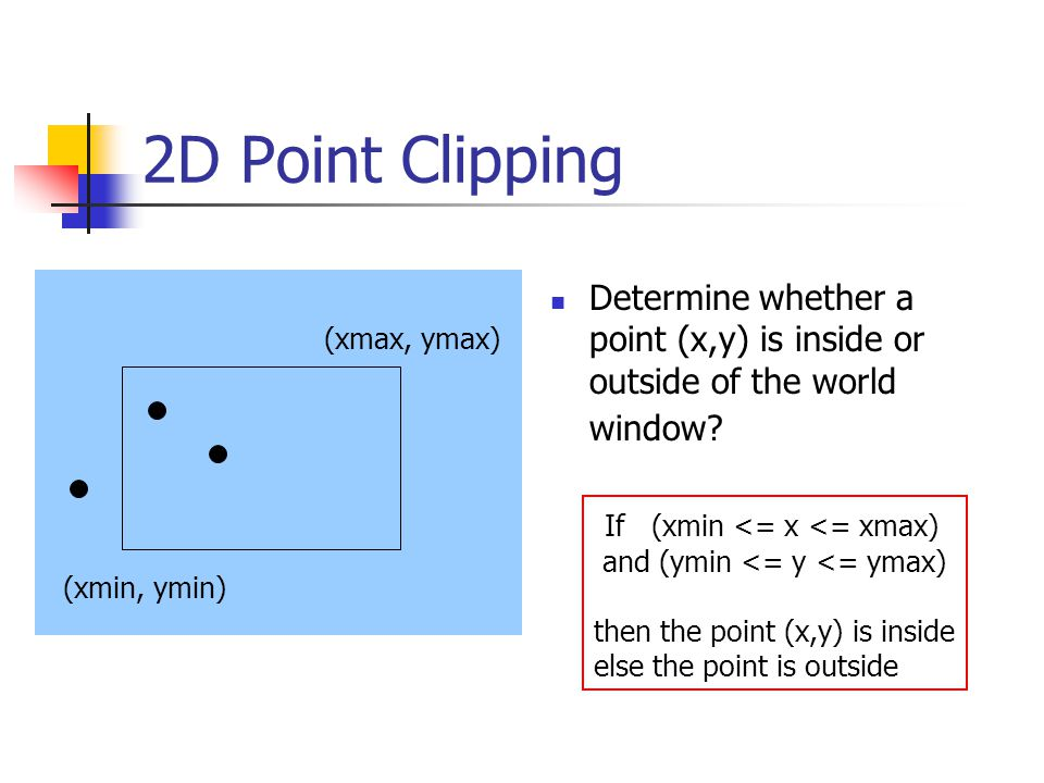 2D Point Clipping Determine whether a point (x,y) is inside or outside of the world window.