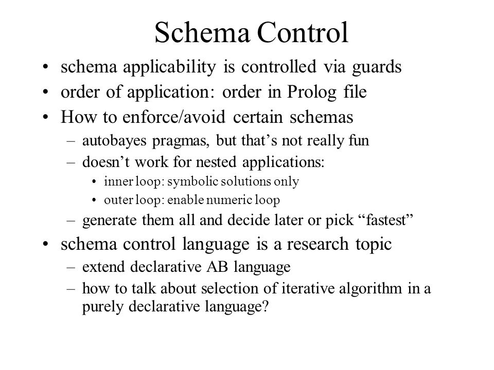 Schema Control schema applicability is controlled via guards order of application: order in Prolog file How to enforce/avoid certain schemas –autobayes pragmas, but that's not really fun –doesn't work for nested applications: inner loop: symbolic solutions only outer loop: enable numeric loop –generate them all and decide later or pick fastest schema control language is a research topic –extend declarative AB language –how to talk about selection of iterative algorithm in a purely declarative language