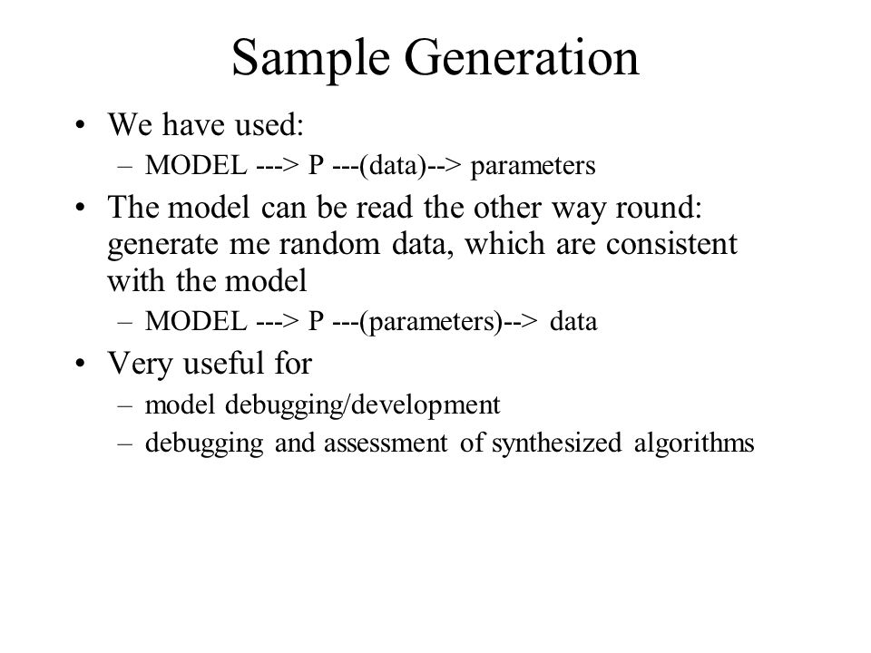 Sample Generation We have used: –MODEL ---> P ---(data)--> parameters The model can be read the other way round: generate me random data, which are consistent with the model –MODEL ---> P ---(parameters)--> data Very useful for –model debugging/development –debugging and assessment of synthesized algorithms