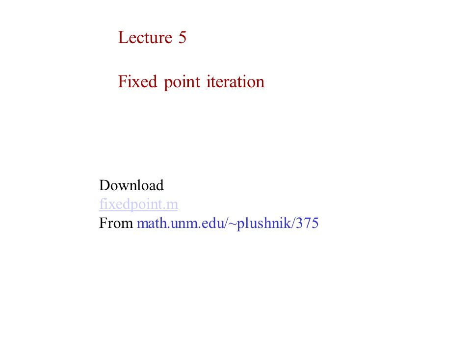 Lecture 5 Fixed point iteration Download fixedpoint.m From math.unm.edu/~plushnik/375