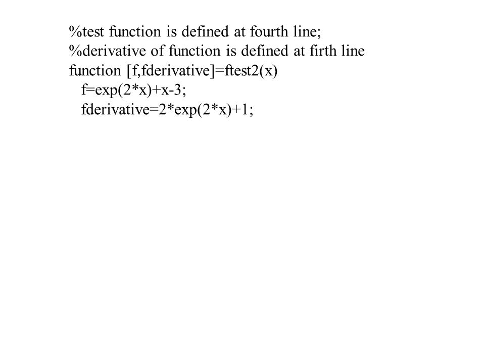 %test function is defined at fourth line; %derivative of function is defined at firth line function [f,fderivative]=ftest2(x) f=exp(2*x)+x-3; fderivative=2*exp(2*x)+1;