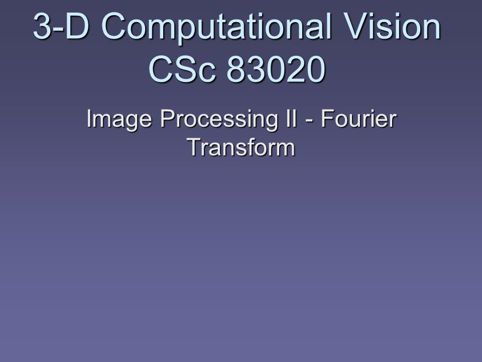 3-D Computational Vision CSc Image Processing II - Fourier Transform
