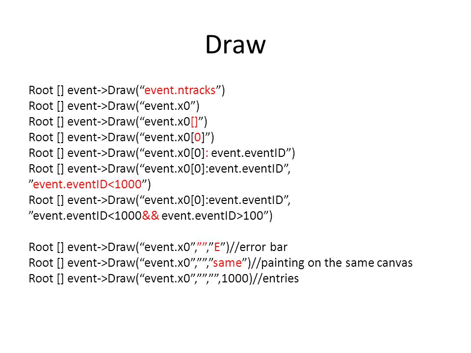 Draw Root [] event->Draw( event.ntracks ) Root [] event->Draw( event.x0 ) Root [] event->Draw( event.x0[] ) Root [] event->Draw( event.x0[0] ) Root [] event->Draw( event.x0[0]: event.eventID ) Root [] event->Draw( event.x0[0]:event.eventID , event.eventID<1000 ) Root [] event->Draw( event.x0[0]:event.eventID , event.eventID 100 ) Root [] event->Draw( event.x0 , , E )//error bar Root [] event->Draw( event.x0 , , same )//painting on the same canvas Root [] event->Draw( event.x0 , , ,1000)//entries