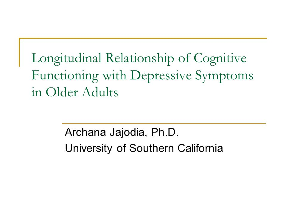 Longitudinal Relationship of Cognitive Functioning with Depressive Symptoms in Older Adults Archana Jajodia, Ph.D.