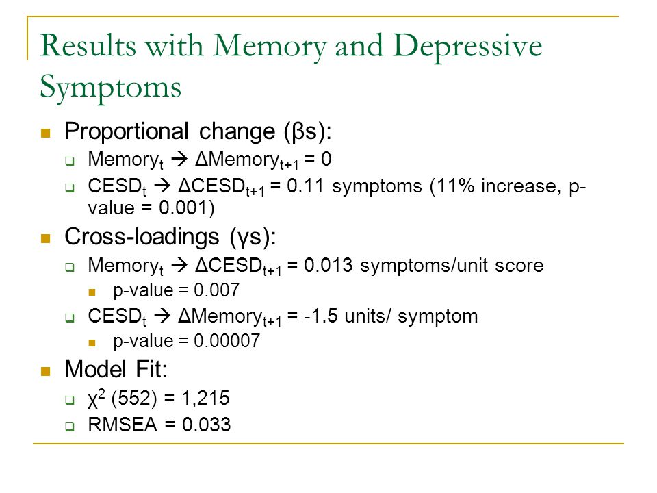 Results with Memory and Depressive Symptoms Proportional change (βs):  Memory t  ΔMemory t+1 = 0  CESD t  ΔCESD t+1 = 0.11 symptoms (11% increase, p- value = 0.001) Cross-loadings (γs):  Memory t  ΔCESD t+1 = 0.013 symptoms/unit score p-value = 0.007  CESD t  ΔMemory t+1 = -1.5 units/ symptom p-value = 0.00007 Model Fit:  χ 2 (552) = 1,215  RMSEA = 0.033