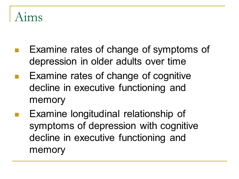 Aims Examine rates of change of symptoms of depression in older adults over time Examine rates of change of cognitive decline in executive functioning and memory Examine longitudinal relationship of symptoms of depression with cognitive decline in executive functioning and memory