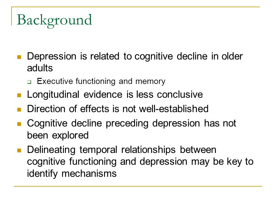Background Depression is related to cognitive decline in older adults  Executive functioning and memory Longitudinal evidence is less conclusive Direction of effects is not well-established Cognitive decline preceding depression has not been explored Delineating temporal relationships between cognitive functioning and depression may be key to identify mechanisms