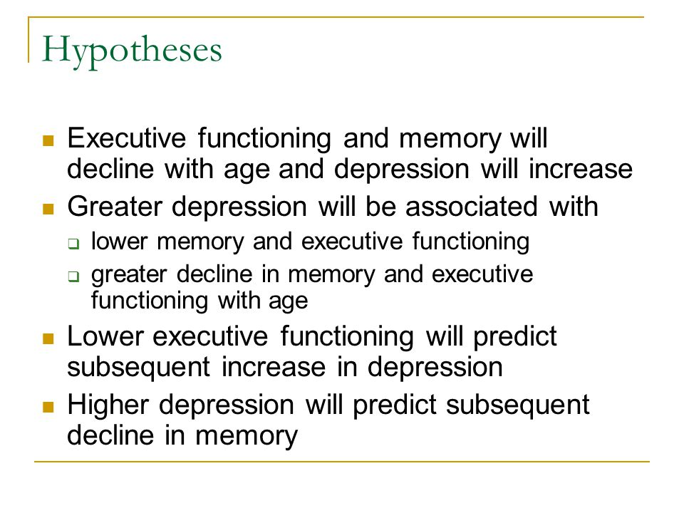 Hypotheses Executive functioning and memory will decline with age and depression will increase Greater depression will be associated with  lower memory and executive functioning  greater decline in memory and executive functioning with age Lower executive functioning will predict subsequent increase in depression Higher depression will predict subsequent decline in memory