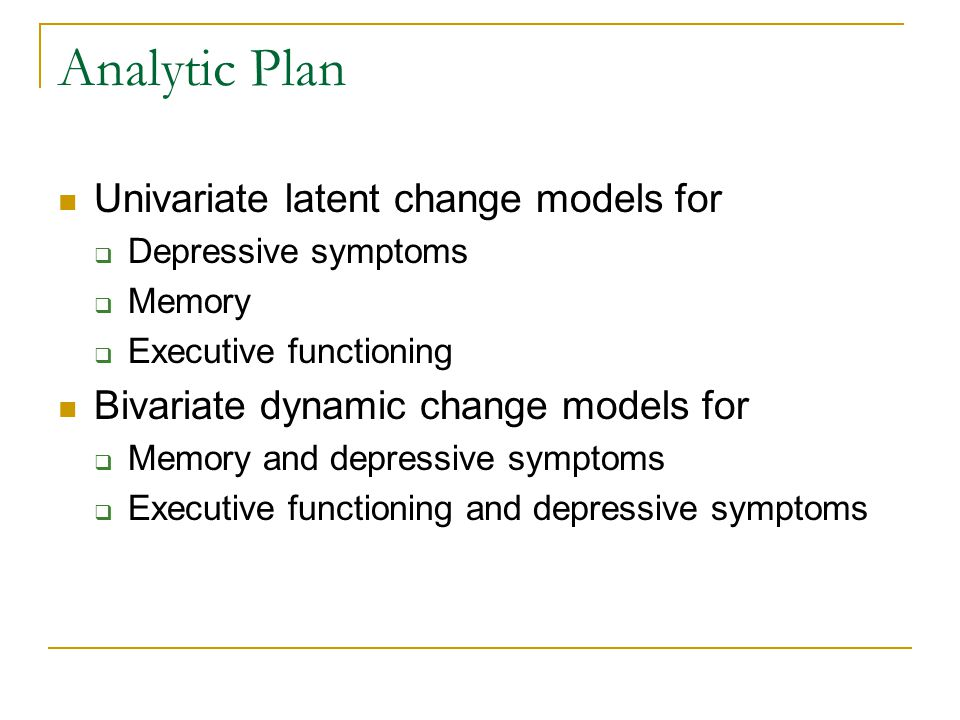 Analytic Plan Univariate latent change models for  Depressive symptoms  Memory  Executive functioning Bivariate dynamic change models for  Memory and depressive symptoms  Executive functioning and depressive symptoms