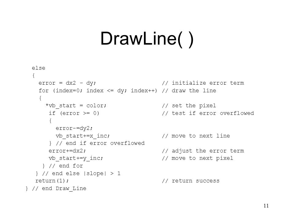 11 DrawLine( ) else { error = dx2 - dy; // initialize error term for (index=0; index <= dy; index++) // draw the line { *vb_start = color; // set the pixel if (error >= 0) // test if error overflowed { error-=dy2; vb_start+=x_inc; // move to next line } // end if error overflowed error+=dx2; // adjust the error term vb_start+=y_inc; // move to next pixel } // end for } // end else |slope| > 1 return(1); // return success } // end Draw_Line