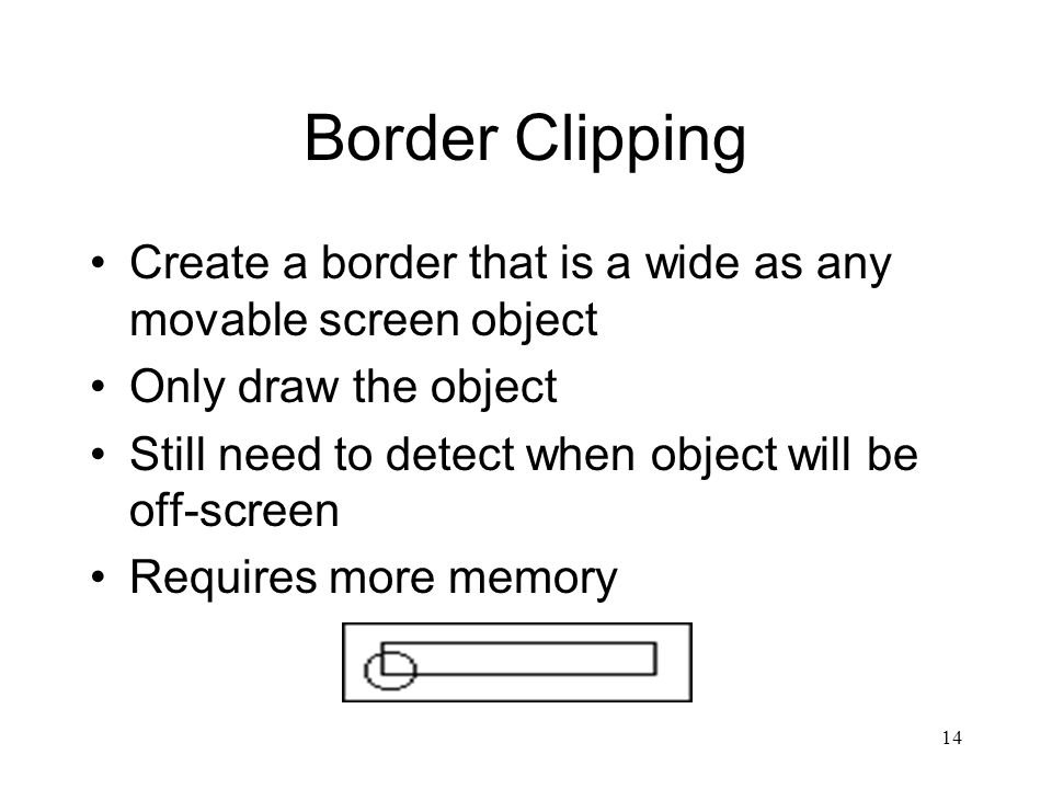 14 Border Clipping Create a border that is a wide as any movable screen object Only draw the object Still need to detect when object will be off-screen Requires more memory