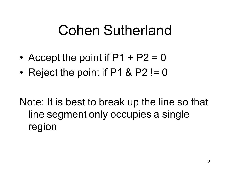18 Cohen Sutherland Accept the point if P1 + P2 = 0 Reject the point if P1 & P2 != 0 Note: It is best to break up the line so that line segment only occupies a single region