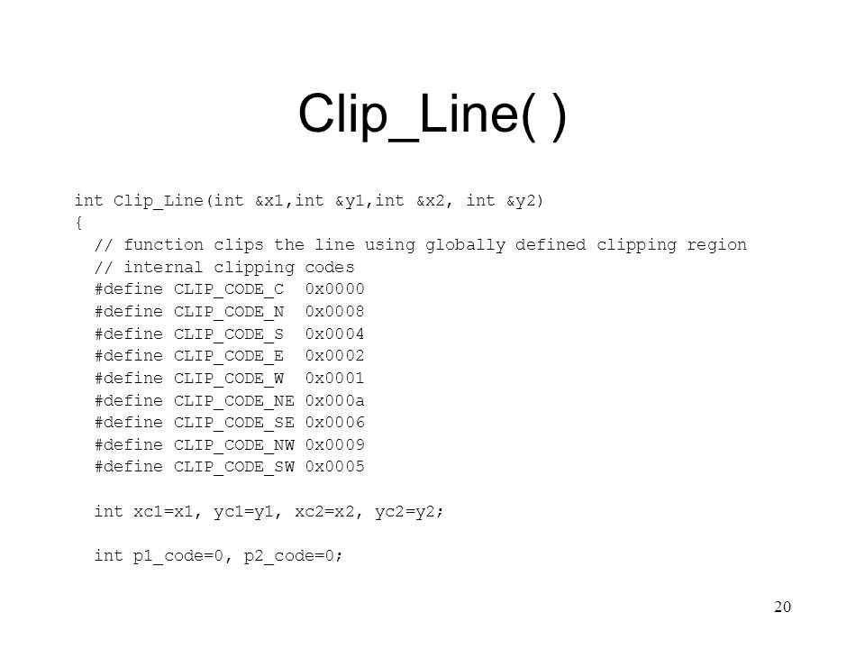 20 Clip_Line( ) int Clip_Line(int &x1,int &y1,int &x2, int &y2) { // function clips the line using globally defined clipping region // internal clipping codes #define CLIP_CODE_C 0x0000 #define CLIP_CODE_N 0x0008 #define CLIP_CODE_S 0x0004 #define CLIP_CODE_E 0x0002 #define CLIP_CODE_W 0x0001 #define CLIP_CODE_NE 0x000a #define CLIP_CODE_SE 0x0006 #define CLIP_CODE_NW 0x0009 #define CLIP_CODE_SW 0x0005 int xc1=x1, yc1=y1, xc2=x2, yc2=y2; int p1_code=0, p2_code=0;