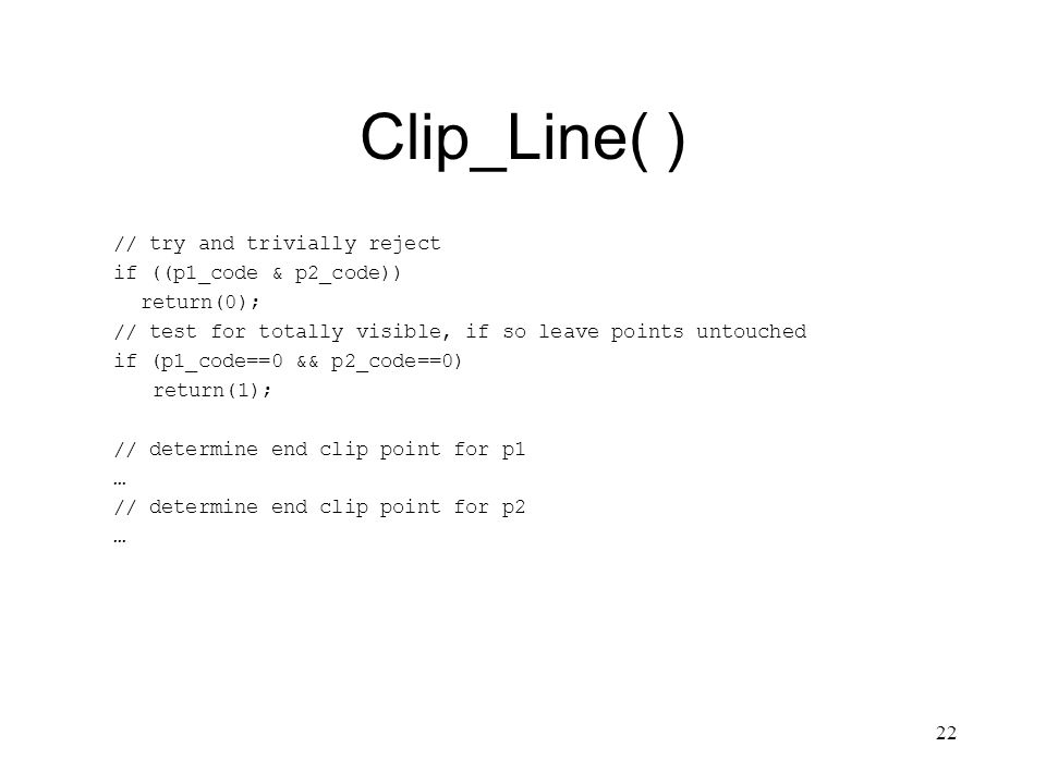 22 Clip_Line( ) // try and trivially reject if ((p1_code & p2_code)) return(0); // test for totally visible, if so leave points untouched if (p1_code==0 && p2_code==0) return(1); // determine end clip point for p1 … // determine end clip point for p2 …