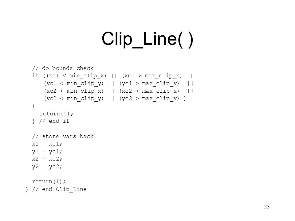 23 Clip_Line( ) // do bounds check if ((xc1 max_clip_x) || (yc1 max_clip_y) || (xc2 max_clip_x) || (yc2 max_clip_y) ) { return(0); } // end if // store vars back x1 = xc1; y1 = yc1; x2 = xc2; y2 = yc2; return(1); } // end Clip_Line