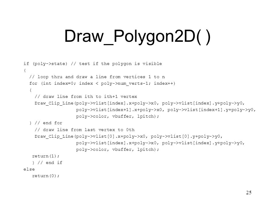 25 Draw_Polygon2D( ) if (poly->state) // test if the polygon is visible { // loop thru and draw a line from vertices 1 to n for (int index=0; index num_verts-1; index++) { // draw line from ith to ith+1 vertex Draw_Clip_Line(poly->vlist[index].x+poly->x0, poly->vlist[index].y+poly->y0, poly->vlist[index+1].x+poly->x0, poly->vlist[index+1].y+poly->y0, poly->color, vbuffer, lpitch); } // end for // draw line from last vertex to 0th Draw_Clip_Line(poly->vlist[0].x+poly->x0, poly->vlist[0].y+poly->y0, poly->vlist[index].x+poly->x0, poly->vlist[index].y+poly->y0, poly->color, vbuffer, lpitch); return(1); } // end if else return(0);