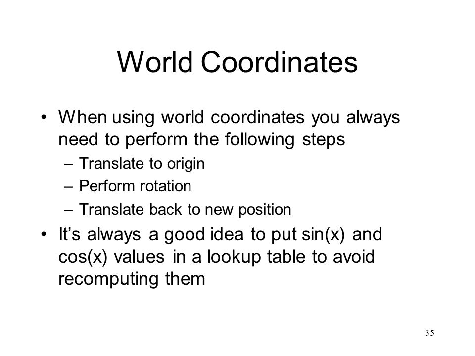 35 World Coordinates When using world coordinates you always need to perform the following steps –Translate to origin –Perform rotation –Translate back to new position It's always a good idea to put sin(x) and cos(x) values in a lookup table to avoid recomputing them