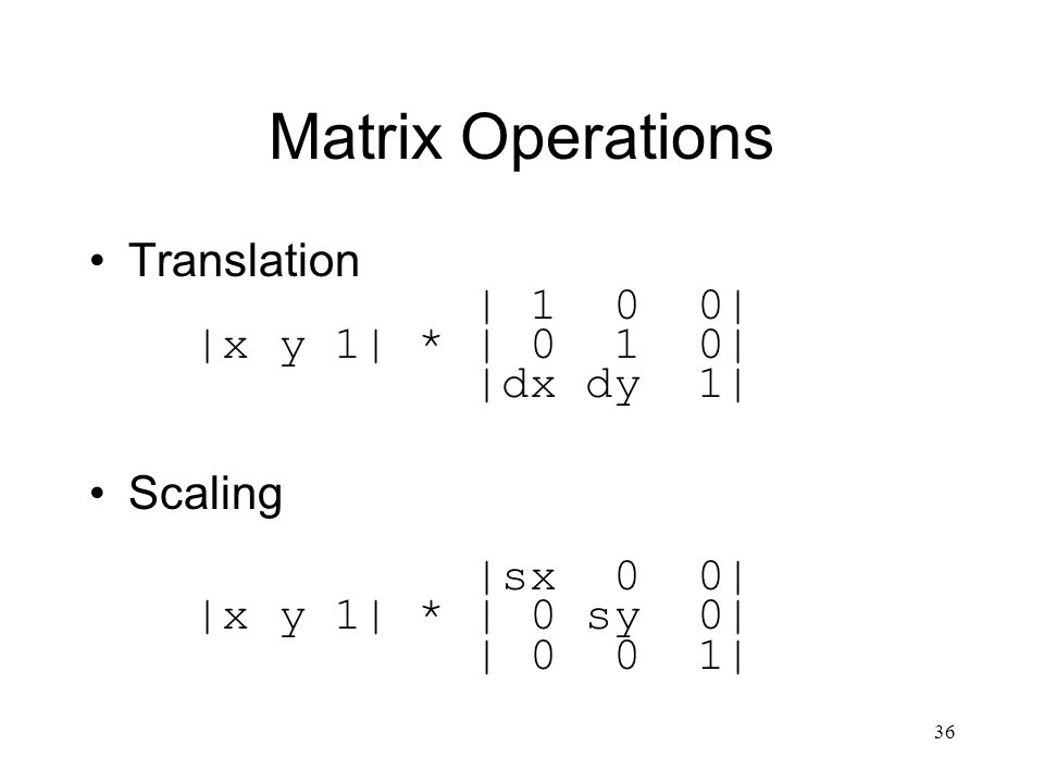 36 Matrix Operations Translation | 1 0 0| |x y 1| * | 0 1 0| |dx dy 1| Scaling |sx 0 0| |x y 1| * | 0 sy 0| | 0 0 1|