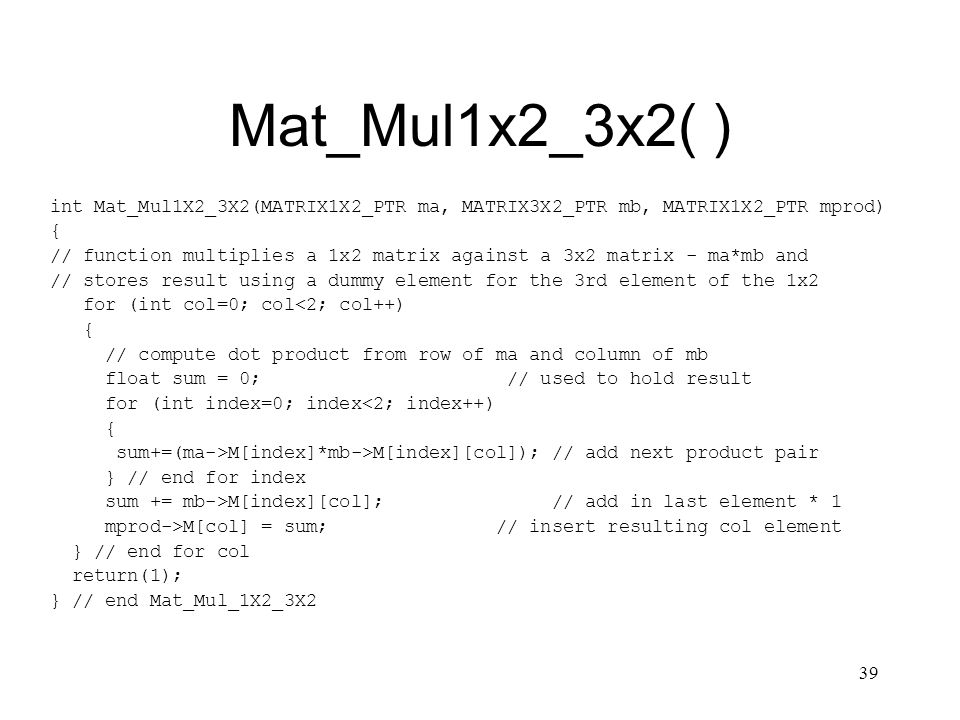 39 Mat_Mul1x2_3x2( ) int Mat_Mul1X2_3X2(MATRIX1X2_PTR ma, MATRIX3X2_PTR mb, MATRIX1X2_PTR mprod) { // function multiplies a 1x2 matrix against a 3x2 matrix - ma*mb and // stores result using a dummy element for the 3rd element of the 1x2 for (int col=0; col<2; col++) { // compute dot product from row of ma and column of mb float sum = 0; // used to hold result for (int index=0; index<2; index++) { sum+=(ma->M[index]*mb->M[index][col]); // add next product pair } // end for index sum += mb->M[index][col]; // add in last element * 1 mprod->M[col] = sum; // insert resulting col element } // end for col return(1); } // end Mat_Mul_1X2_3X2