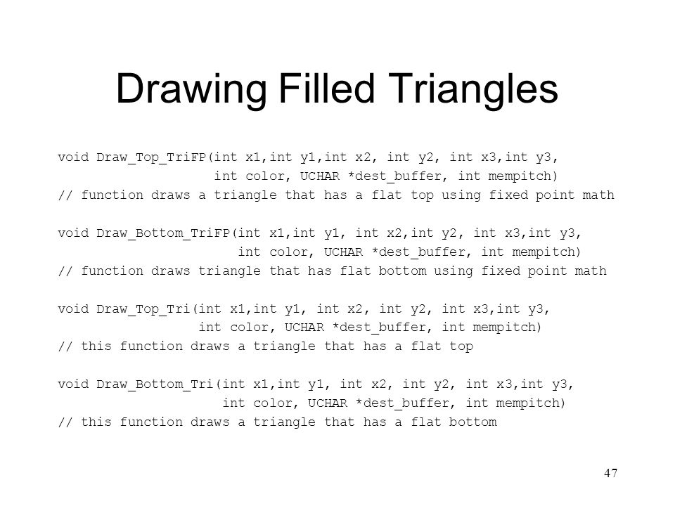 47 Drawing Filled Triangles void Draw_Top_TriFP(int x1,int y1,int x2, int y2, int x3,int y3, int color, UCHAR *dest_buffer, int mempitch) // function draws a triangle that has a flat top using fixed point math void Draw_Bottom_TriFP(int x1,int y1, int x2,int y2, int x3,int y3, int color, UCHAR *dest_buffer, int mempitch) // function draws triangle that has flat bottom using fixed point math void Draw_Top_Tri(int x1,int y1, int x2, int y2, int x3,int y3, int color, UCHAR *dest_buffer, int mempitch) // this function draws a triangle that has a flat top void Draw_Bottom_Tri(int x1,int y1, int x2, int y2, int x3,int y3, int color, UCHAR *dest_buffer, int mempitch) // this function draws a triangle that has a flat bottom