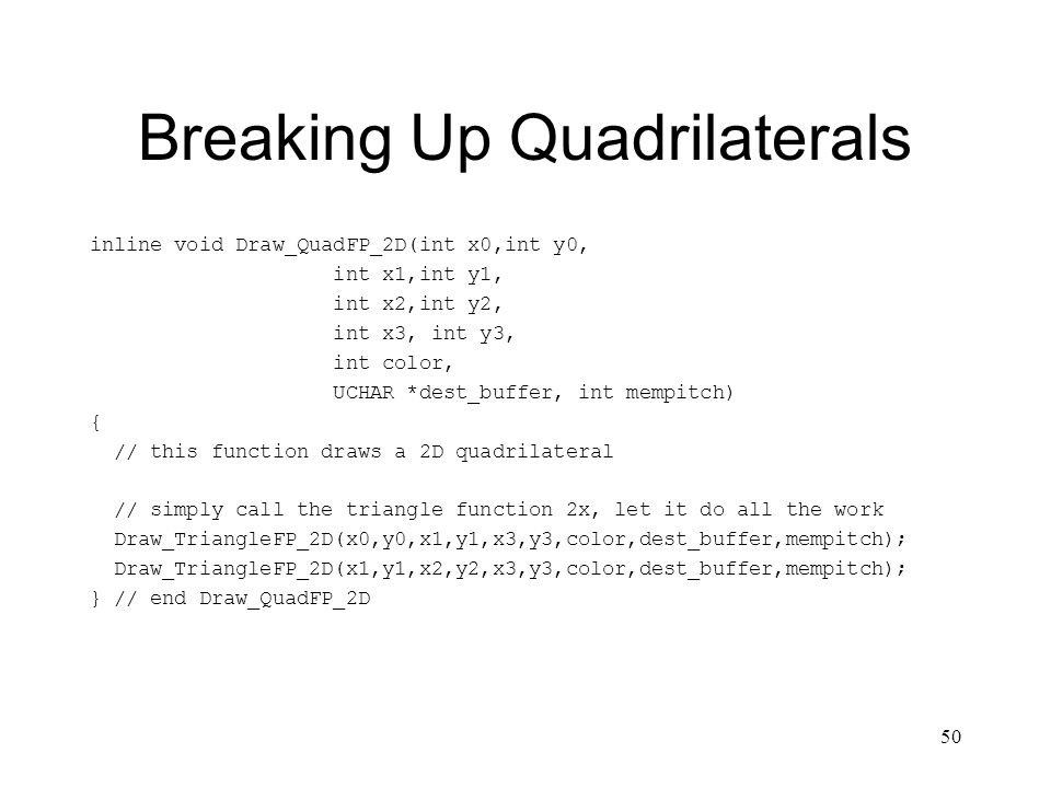 50 Breaking Up Quadrilaterals inline void Draw_QuadFP_2D(int x0,int y0, int x1,int y1, int x2,int y2, int x3, int y3, int color, UCHAR *dest_buffer, int mempitch) { // this function draws a 2D quadrilateral // simply call the triangle function 2x, let it do all the work Draw_TriangleFP_2D(x0,y0,x1,y1,x3,y3,color,dest_buffer,mempitch); Draw_TriangleFP_2D(x1,y1,x2,y2,x3,y3,color,dest_buffer,mempitch); } // end Draw_QuadFP_2D