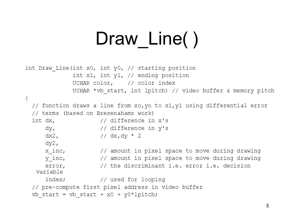 8 Draw_Line( ) int Draw_Line(int x0, int y0, // starting position int x1, int y1, // ending position UCHAR color, // color index UCHAR *vb_start, int lpitch) // video buffer & memory pitch { // function draws a line from xo,yo to x1,y1 using differential error // terms (based on Bresenahams work) int dx, // difference in x s dy, // difference in y s dx2, // dx,dy * 2 dy2, x_inc, // amount in pixel space to move during drawing y_inc, // amount in pixel space to move during drawing error, // the discriminant i.e.