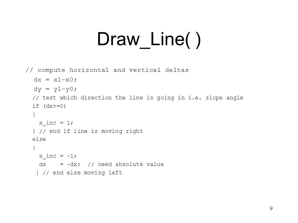 9 Draw_Line( ) // compute horizontal and vertical deltas dx = x1-x0; dy = y1-y0; // test which direction the line is going in i.e.