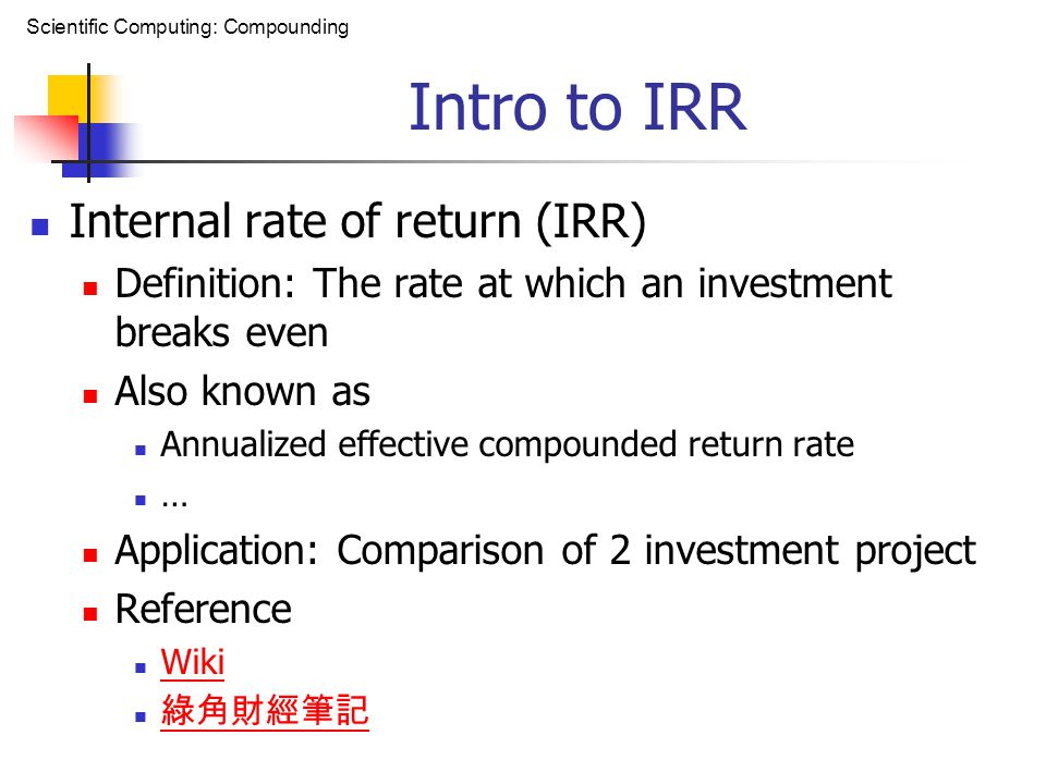 Scientific Computing: Compounding Intro to IRR Internal rate of return (IRR) Definition: The rate at which an investment breaks even Also known as Annualized effective compounded return rate … Application: Comparison of 2 investment project Reference Wiki 綠角財經筆記