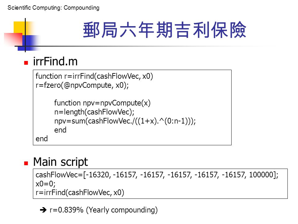 Scientific Computing: Compounding 郵局六年期吉利保險 irrFind.m Main script function r=irrFind(cashFlowVec, x0) r=fzero(@npvCompute, x0); function npv=npvCompute(x) n=length(cashFlowVec); npv=sum(cashFlowVec./((1+x).^(0:n-1))); end cashFlowVec=[-16320, -16157, -16157, -16157, -16157, -16157, 100000]; x0=0; r=irrFind(cashFlowVec, x0)  r=0.839% (Yearly compounding)
