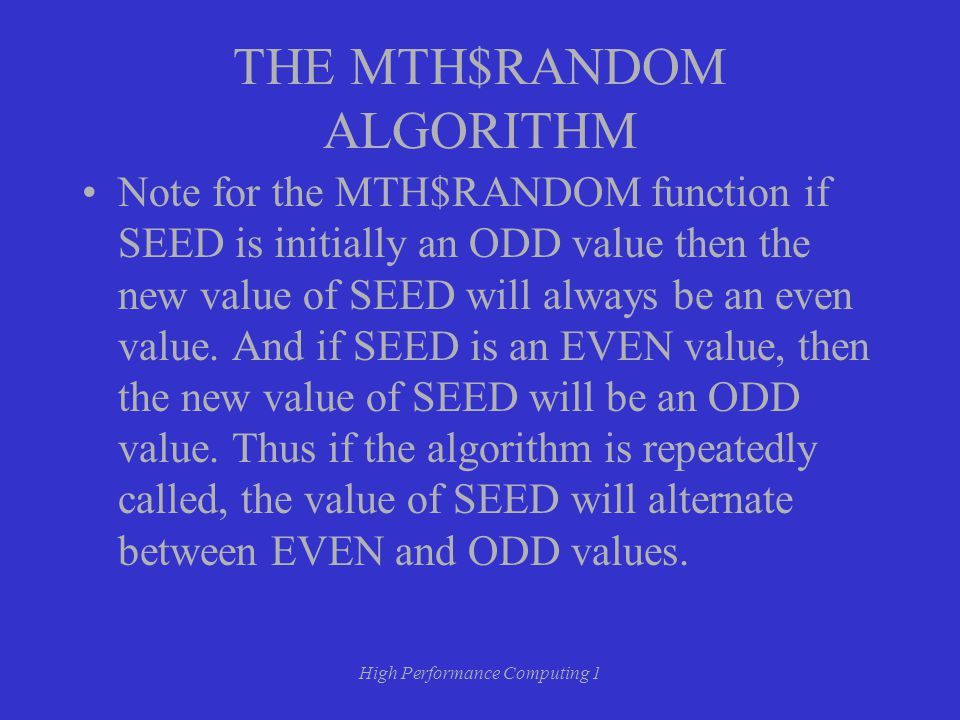 High Performance Computing 1 THE MTH$RANDOM ALGORITHM Note for the MTH$RANDOM function if SEED is initially an ODD value then the new value of SEED will always be an even value.