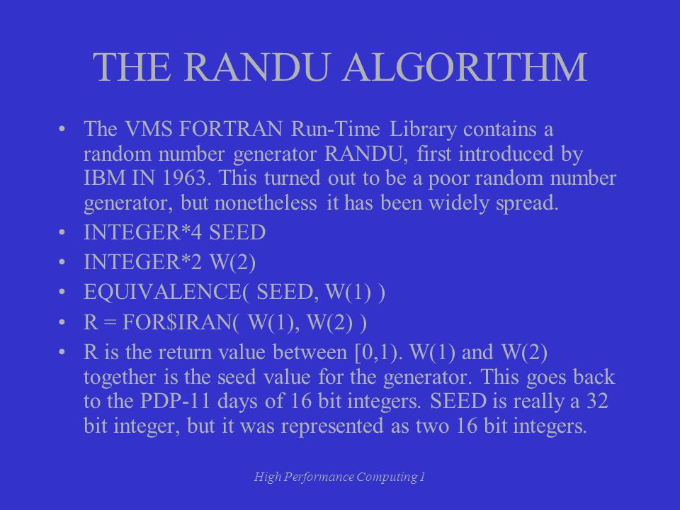 High Performance Computing 1 THE RANDU ALGORITHM The VMS FORTRAN Run-Time Library contains a random number generator RANDU, first introduced by IBM IN 1963.
