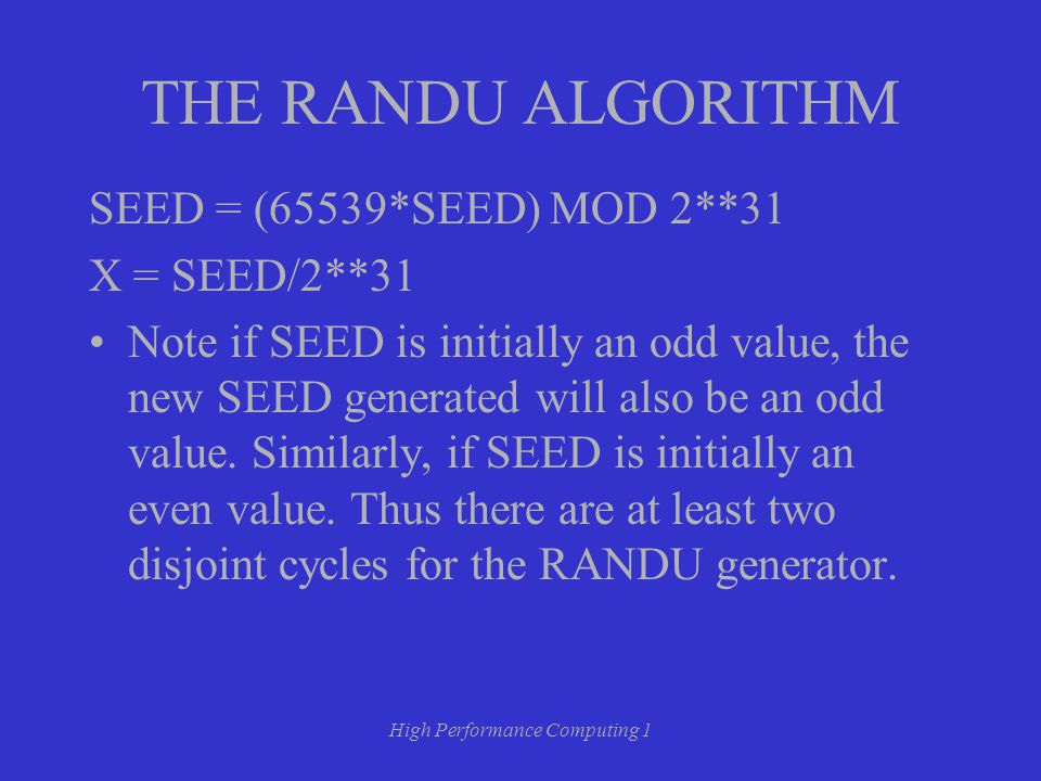 High Performance Computing 1 THE RANDU ALGORITHM SEED = (65539*SEED) MOD 2**31 X = SEED/2**31 Note if SEED is initially an odd value, the new SEED generated will also be an odd value.