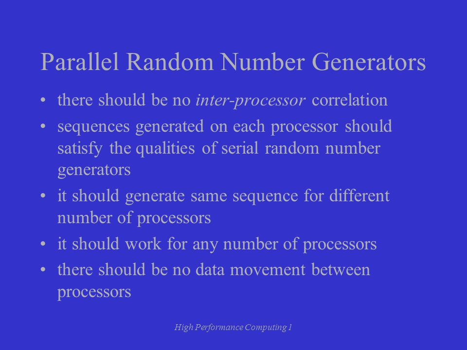 High Performance Computing 1 Parallel Random Number Generators there should be no inter-processor correlation sequences generated on each processor should satisfy the qualities of serial random number generators it should generate same sequence for different number of processors it should work for any number of processors there should be no data movement between processors